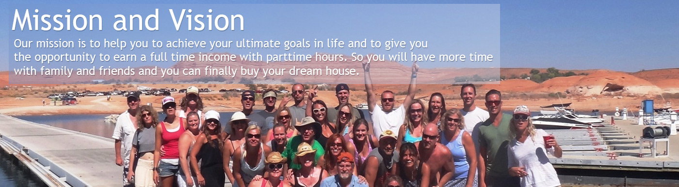 Mission and Vision - Our mission is to help you to achieve your ultimate goals in life and to give you the opportunity to earn a full time income with parttime hours. So you will have more time with family and friends and you can finally buy your dream house.